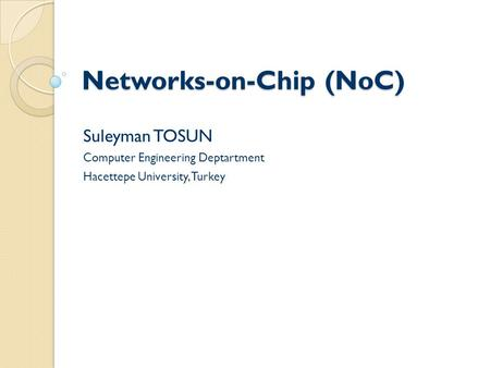 Networks-on-Chip (NoC) Suleyman TOSUN Computer Engineering Deptartment Hacettepe University, Turkey.