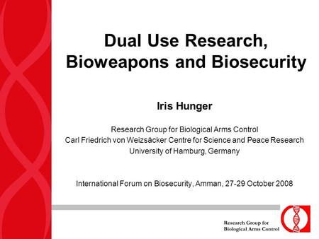 Dual Use Research, Bioweapons and Biosecurity Iris Hunger Research Group for Biological Arms Control Carl Friedrich von Weizsäcker Centre for Science and.