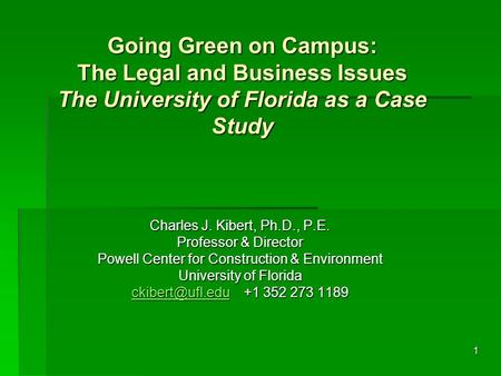 1 Going Green on Campus: The Legal and Business Issues The University of Florida as a Case Study Charles J. Kibert, Ph.D., P.E. Professor & Director Powell.