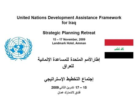 United Nations Development Assistance Framework for Iraq Strategic Planning Retreat 15 – 17 November, 2009 Landmark Hotel, Amman إطارالأمم المتحدة للمساعدة.