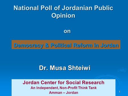 1 National Poll of Jordanian Public Opinion Dr. Musa Shteiwi Jordan Center for Social Research An Independent, Non-Profit Think Tank Amman – Jordan on.