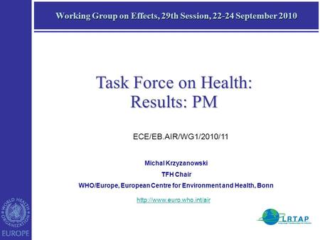 Working Group on Effects, 29th Session, 22-24 September 2010 Task Force on Health: Results: PM Michal Krzyzanowski TFH Chair WHO/Europe, European Centre.