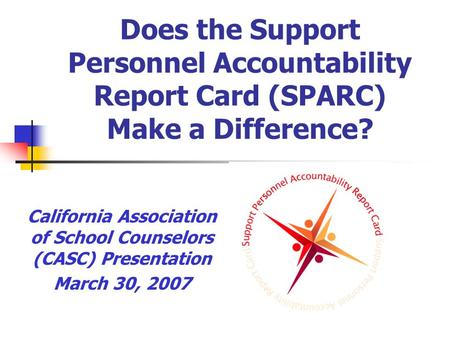 Does the Support Personnel Accountability Report Card (SPARC) Make a Difference? California Association of School Counselors (CASC) Presentation March.