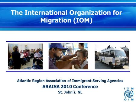 The International Organization for Migration (IOM) Atlantic Region Association of Immigrant Serving Agencies ARAISA 2010 Conference St. John's, NL.