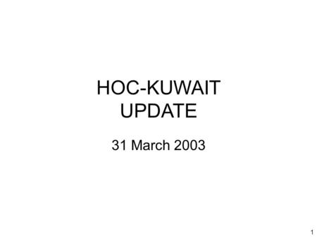 1 HOC-KUWAIT UPDATE 31 March 2003. 2 Introduction Welcome to new attendees Purpose of the HOC update Limitations on material Expectations.