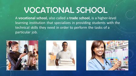 VOCATIONAL SCHOOL A vocational school, also called a trade school, is a higher-level learning institution that specializes in providing students with the.