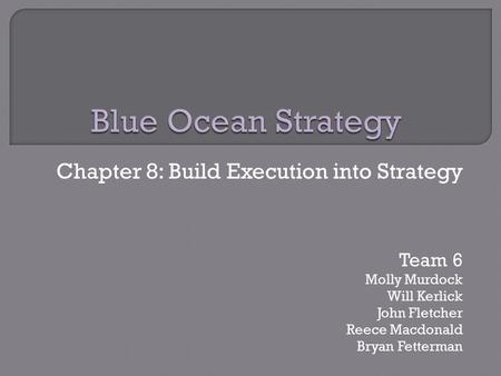Chapter 8: Build Execution into Strategy Team 6 Molly Murdock Will Kerlick John Fletcher Reece Macdonald Bryan Fetterman.