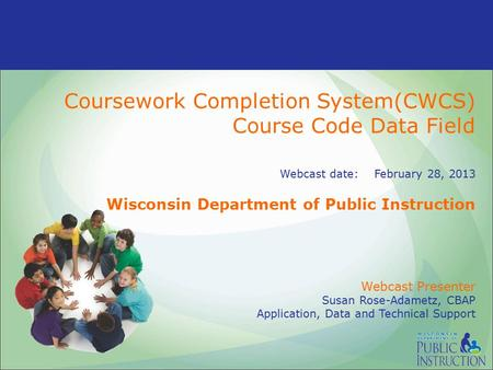 Coursework Completion System(CWCS) Course Code Data Field Webcast date: February 28, 2013 Wisconsin Department of Public Instruction Webcast Presenter.