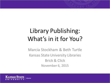 Library Publishing: What's in it for You? Marcia Stockham & Beth Turtle Kansas State University Libraries Brick & Click November 6, 2015.