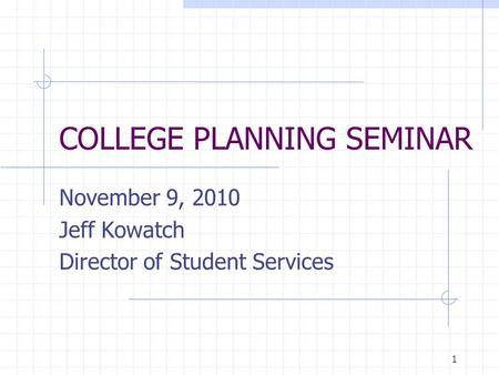1 COLLEGE PLANNING SEMINAR November 9, 2010 Jeff Kowatch Director of Student Services.