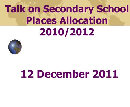 Talk on Secondary School Places Allocation 2010/2012 12 December 2011.