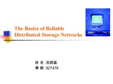 The Basics of Reliable Distributed Storage Networks 姓 名 : 冼炳基 學 號 : 927479.