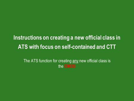 Instructions on creating a new official class in ATS with focus on self-contained and CTT The ATS function for creating any new official class is the CMOD.