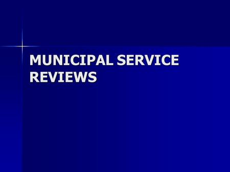 MUNICIPAL SERVICE REVIEWS. Spheres of Influence and Municipal Service Reviews Cortese-Knox-Hertzberg Local Government Reorganization Act of 2000 Cortese-Knox-Hertzberg.