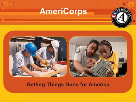 Getting Things Done for America AmeriCorps. AmeriCorps Rooted in America's Tradition of Service 1933: Civilian Conservation Corps 1961: Peace Corps 1964: