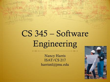 CS 345 – Software Engineering Nancy Harris ISAT/CS 217