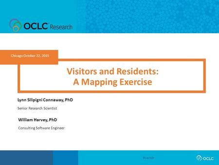 #vandr Chicago October 22, 2015 Visitors and Residents: A Mapping Exercise Lynn Silipigni Connaway, PhD Senior Research Scientist William Harvey, PhD Consulting.