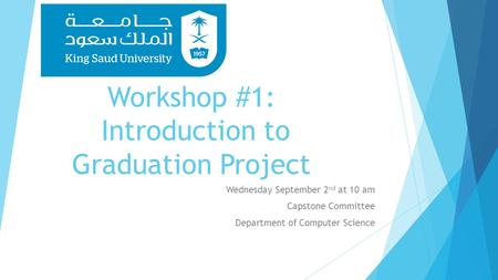 Workshop #1: Introduction to Graduation Project Wednesday September 2 nd at 10 am Capstone Committee Department of Computer Science.