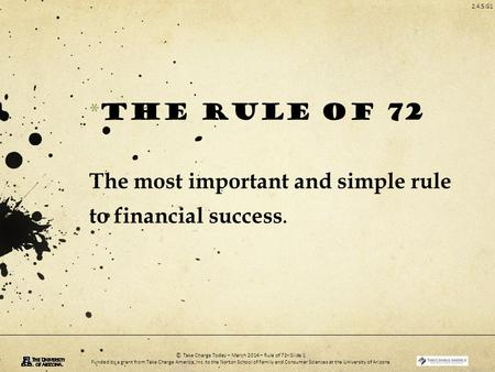 2.4.5.G1 © Take Charge Today – March 2014 – Rule of 72– Slide 1 Funded by a grant from Take Charge America, Inc. to the Norton School of Family and Consumer.