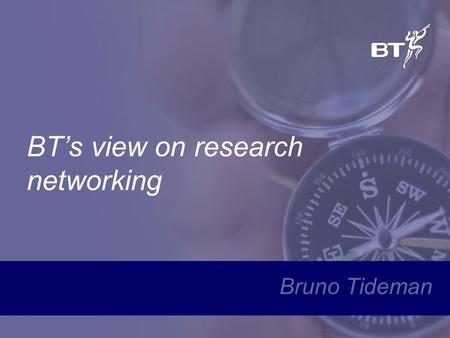 BT's view on research networking Bruno Tideman. Agenda BT's organization / capabilities Current research networks Market developments –Building blocks.