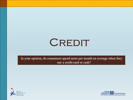 Credit In your opinion, do consumers spend more per month on average when they use a credit card or cash?