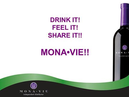 DRINK IT! FEEL IT! SHARE IT!! MONAVIE!!. The Right Product 1. 19 of the world's most nutritious fruits including:The Crown Jewel of the Amazon rain forest,