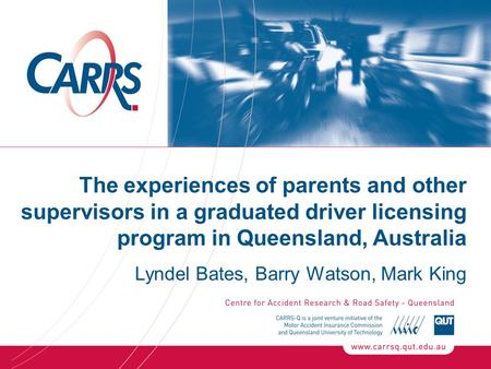 The experiences of parents and other supervisors in a graduated driver licensing program in Queensland, Australia Lyndel Bates, Barry Watson, Mark King.