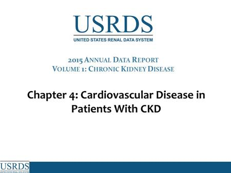 Chapter 4: Cardiovascular Disease in Patients With CKD 2015 A NNUAL D ATA R EPORT V OLUME 1: C HRONIC K IDNEY D ISEASE.