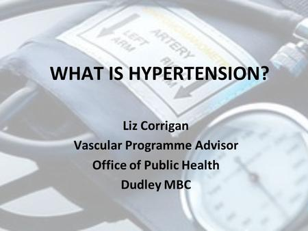 WHAT IS HYPERTENSION? Liz Corrigan Vascular Programme Advisor Office of Public Health Dudley MBC.