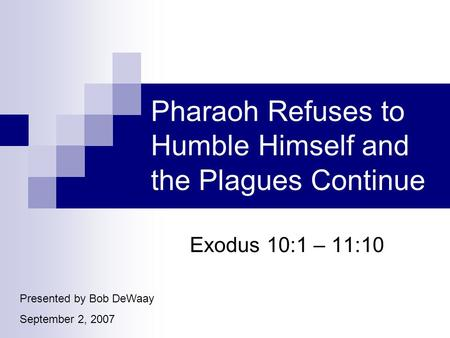 Pharaoh Refuses to Humble Himself and the Plagues Continue Exodus 10:1 – 11:10 Presented by Bob DeWaay September 2, 2007.