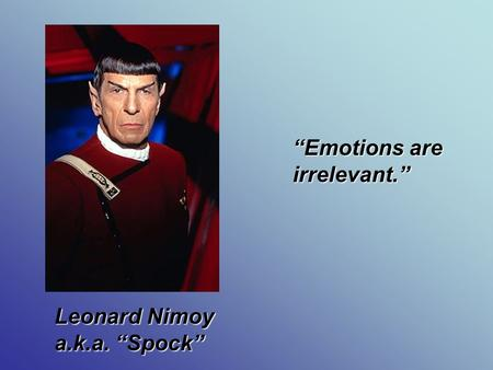 """Emotions are irrelevant."" Leonard Nimoy a.k.a. ""Spock"""
