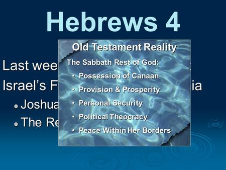 Hebrews 4 Last week: Entering God's rest Israel's Failure at Kadesh Barnia Joshua & Caleb's Faith The Rebellion of Unbelief Old Testament Reality The Sabbath.