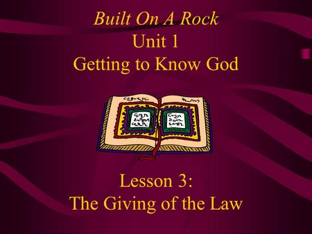 Built On A Rock Unit 1 Getting to Know God Lesson 3: The Giving of the Law.