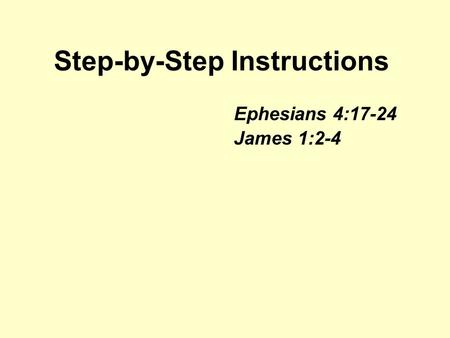 Step-by-Step Instructions Ephesians 4:17-24 James 1:2-4.
