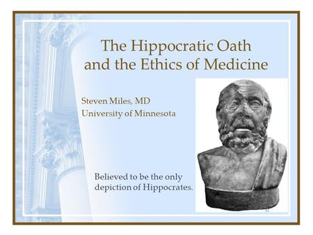 The Hippocratic Oath and the Ethics of Medicine Steven Miles, MD University of Minnesota Believed to be the only depiction of Hippocrates.