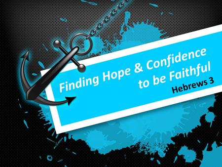 Finding Hope & Confidence to be Faithful Hebrews 3.