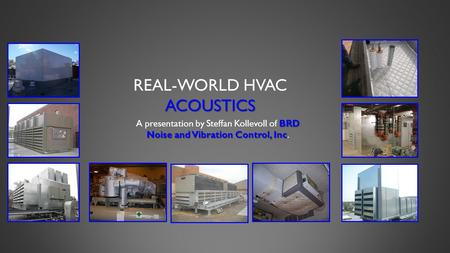 ACOUSTICS REAL-WORLD HVAC ACOUSTICS BRD Noise and Vibration Control, Inc A presentation by Steffan Kollevoll of BRD Noise and Vibration Control, Inc.