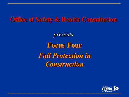 Office of Safety & Health Consultation Office of Safety & Health Consultation presents Focus Four Fall Protection in Construction Focus Four Fall Protection.