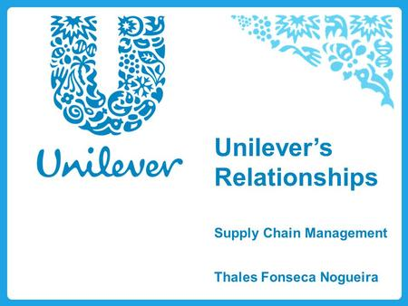 Unilever's Relationships Supply Chain Management Thales Fonseca Nogueira.