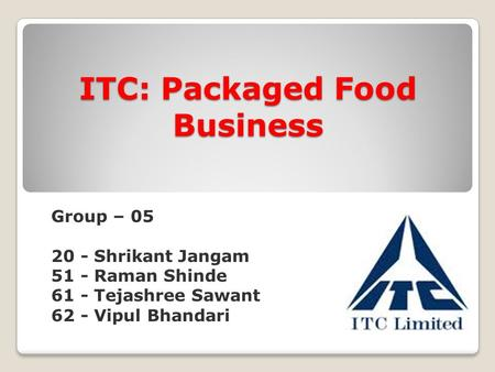 ITC: Packaged Food Business Group – 05 20 - Shrikant Jangam 51 - Raman Shinde 61 - Tejashree Sawant 62 - Vipul Bhandari.