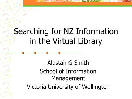 Searching for NZ Information in the Virtual Library Alastair G Smith School of Information Management Victoria University of Wellington.