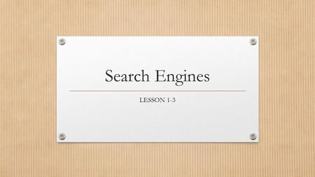 Search Engines LESSON 1-3. Objectives The student will: Perform searches and explain how to refine a search to retrieve better information Identify resources.