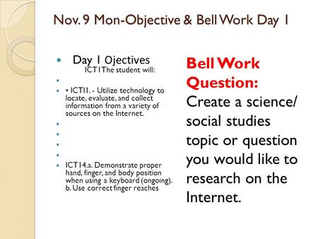 Nov. 9 Mon-Objective & Bell Work Day 1 Day 1 Ojectives ICT1The student will: ICTI1. - Utilize technology to locate, evaluate, and collect information from.