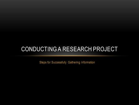 Steps for Successfully Gathering Information CONDUCTING A RESEARCH PROJECT.