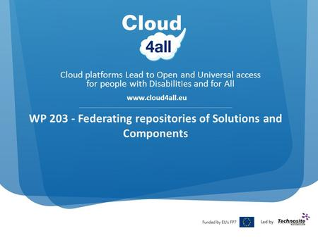 Cloud platforms Lead to Open and Universal access for people with Disabilities and for All www.cloud4all.eu WP 203 - Federating repositories of Solutions.