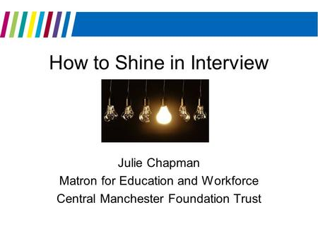 How to Shine in Interview Julie Chapman Matron for Education and Workforce Central Manchester Foundation Trust.