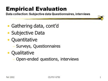 Fall 2002CS/PSY 67501 Empirical Evaluation Data collection: Subjective data Questionnaires, interviews Gathering data, cont'd Subjective Data Quantitative.