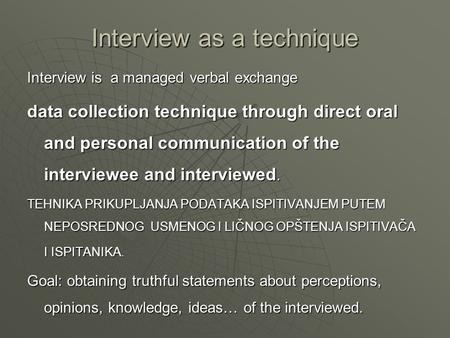 Interview as a technique Interview is a managed verbal exchange data collection technique through direct oral and personal communication of the interviewee.