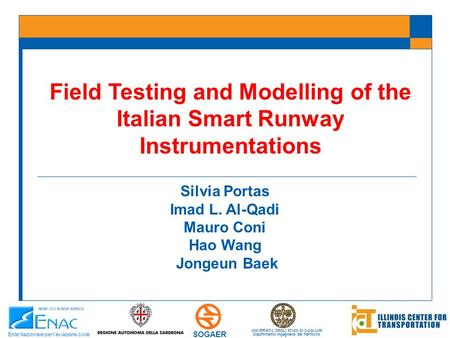 Field Testing and Modelling of the Italian Smart Runway Instrumentations Silvia Portas Imad L. Al-Qadi Mauro Coni Hao Wang Jongeun Baek UNIVERSITA DEGLI.