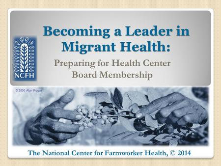 © 2000 Alan Pogue The National Center for Farmworker Health, © 2014 Becoming a Leader in Migrant Health: Preparing for Health Center Board Membership.